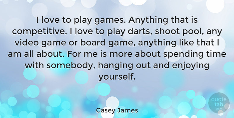 Casey James Quote About Board, Enjoying, Hanging, Love, Shoot: I Love To Play Games...