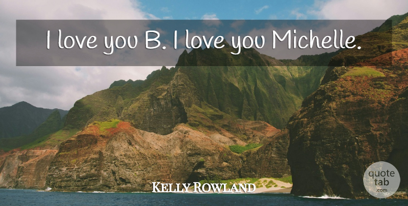 Kelly Rowland Quote About Love: I Love You B I...