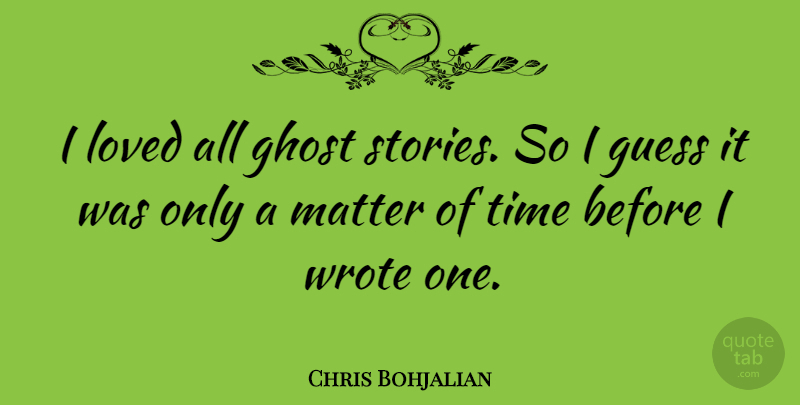 Chris Bohjalian Quote About Guess, Matter, Time, Wrote: I Loved All Ghost Stories...