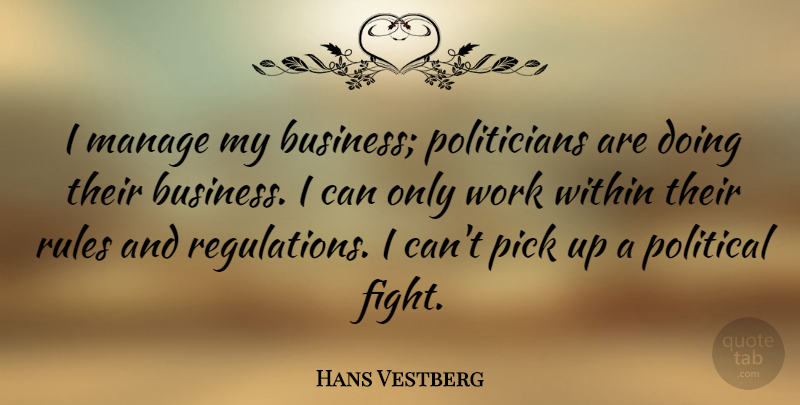 Hans Vestberg Quote About Business, Manage, Pick, Rules, Within: I Manage My Business Politicians...
