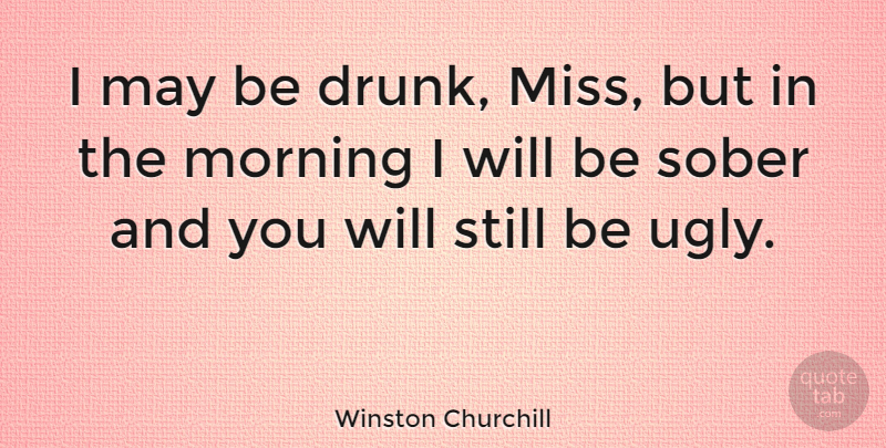 Winston Churchill Quote About Funny, Beauty, Sarcastic: I May Be Drunk Miss...