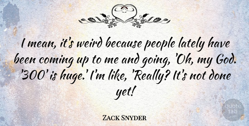 Zack Snyder Quote About Mean, People, Done: I Mean Its Weird Because...