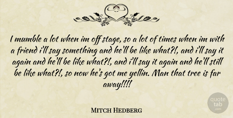 Mitch Hedberg Quote About Men, Tree, Far Away: I Mumble A Lot When...