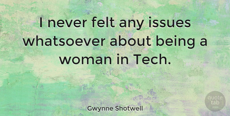 Gwynne Shotwell Quote About Whatsoever: I Never Felt Any Issues...