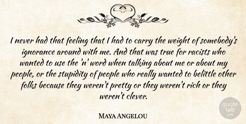 Maya Angelou Quote About Clever, Ignorance, Talking: I Never Had That Feeling...