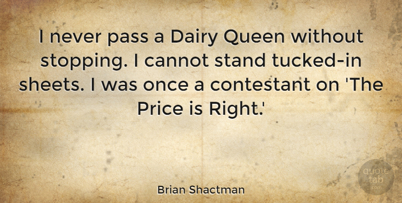Brian Shactman Quote About Cannot, Contestant, Dairy, Pass: I Never Pass A Dairy...