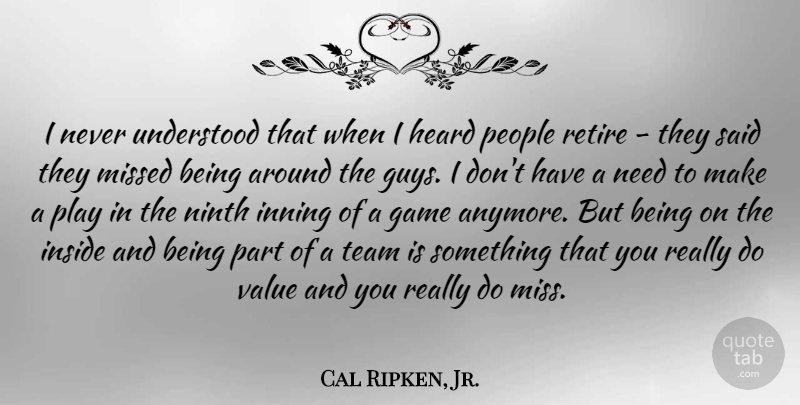 Cal Ripken, Jr. Quote About Heard, Inside, Missed, Ninth, People: I Never Understood That When...