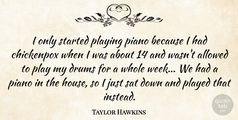 Taylor Hawkins Quote About Allowed, Drums, Piano, Played, Playing: I Only Started Playing Piano...