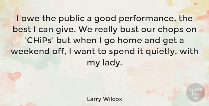 Larry Wilcox Quote About Home, Weekend, Giving: I Owe The Public A...