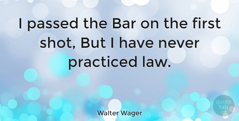 Walter Wager Quote About American Novelist, Passed, Practiced: I Passed The Bar On...