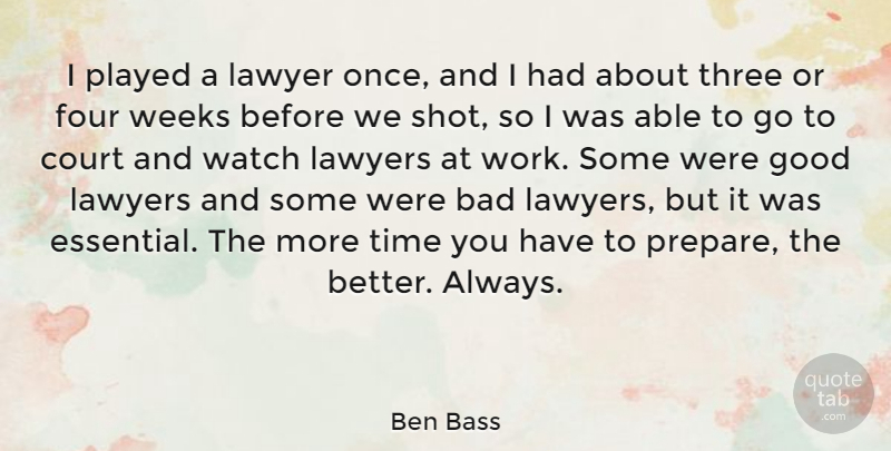 Ben Bass Quote About Bad, Court, Four, Good, Lawyer: I Played A Lawyer Once...
