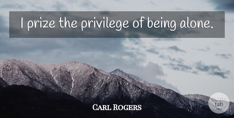 Carl Rogers Quote About Solitude, Privilege, Prize: I Prize The Privilege Of...