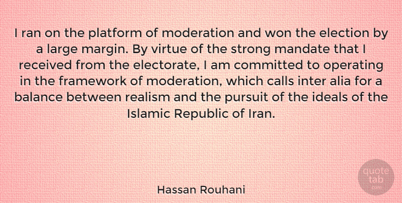 Hassan Rouhani Quote About Calls, Committed, Framework, Ideals, Islamic: I Ran On The Platform...