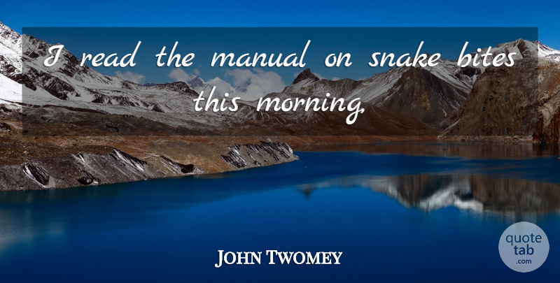 John Twomey Quote About Bites, Manual, Snake: I Read The Manual On...