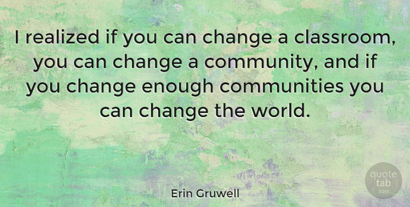 Erin Gruwell Quote About Community, World, Classroom: I Realized If You Can...