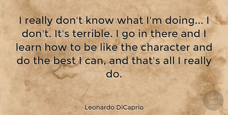 Leonardo DiCaprio Quote About Best, Character, Learn: I Really Dont Know What...