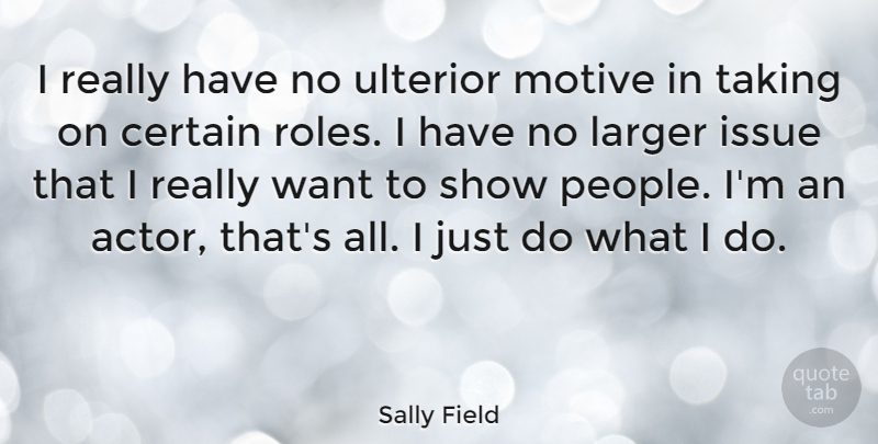 Sally Field Quote About Issues, People, Roles: I Really Have No Ulterior...