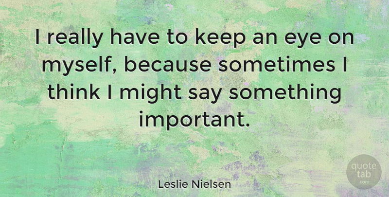 Leslie Nielsen Quote About Eye, Thinking, Important: I Really Have To Keep...