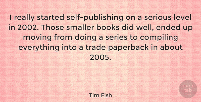 Tim Fish Quote About Ended, Level, Paperback, Series, Smaller: I Really Started Self Publishing...