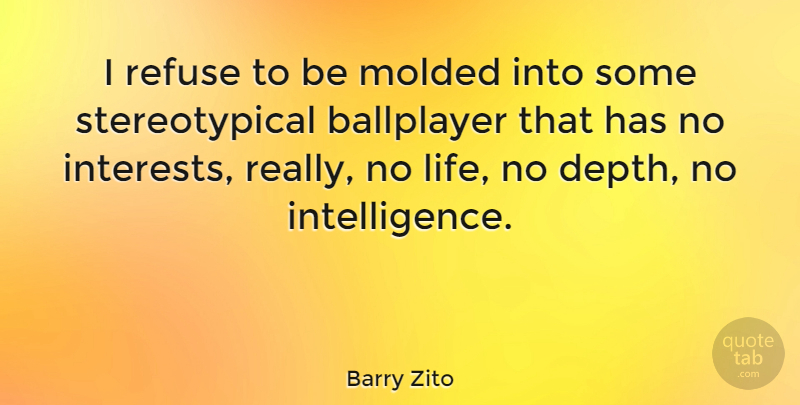 Barry Zito Quote About Depth, Interest, Refuse: I Refuse To Be Molded...