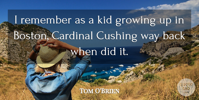 Tom O'Brien Quote About Cardinal, Growing, Kid, Remember: I Remember As A Kid...