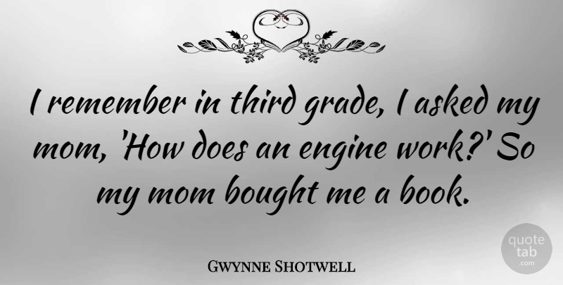 Gwynne Shotwell Quote About Asked, Bought, Engine, Mom, Remember: I Remember In Third Grade...