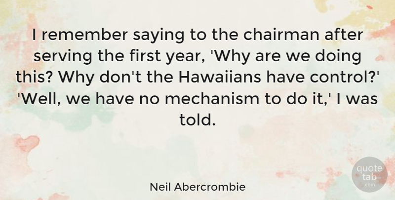 Neil Abercrombie Quote About Chairman, Mechanism, Saying, Serving: I Remember Saying To The...