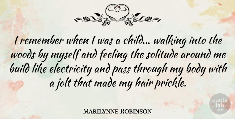 Marilynne Robinson Quote About Body, Build, Electricity, Feeling, Pass: I Remember When I Was...