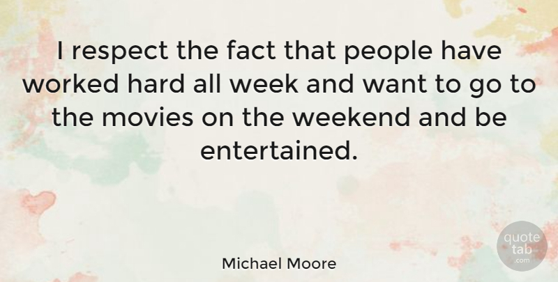 Michael Moore Quote About Weekend, People, Want: I Respect The Fact That...