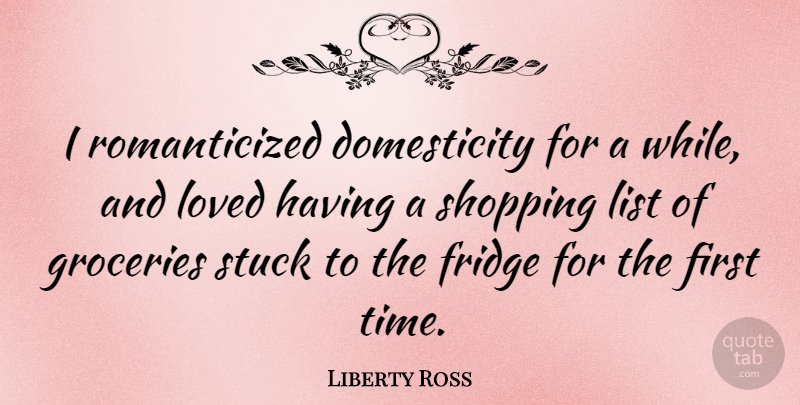Liberty Ross Quote About Shopping, Firsts, Lists: I Romanticized Domesticity For A...