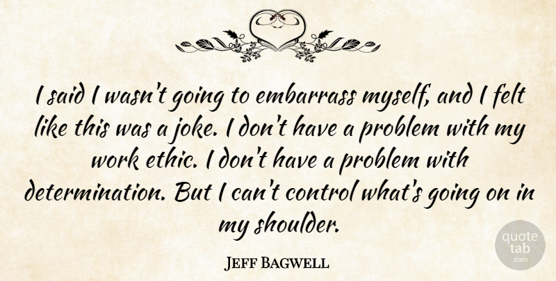 Jeff Bagwell Quote About Control, Embarrass, Felt, Problem, Work: I Said I Wasnt Going...