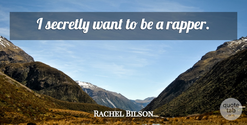 Rachel Bilson Quote About Rapper, Want: I Secretly Want To Be...