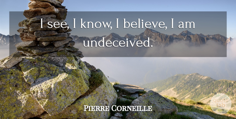 Pierre Corneille Quote About Believe, I Believe, Knows: I See I Know I...