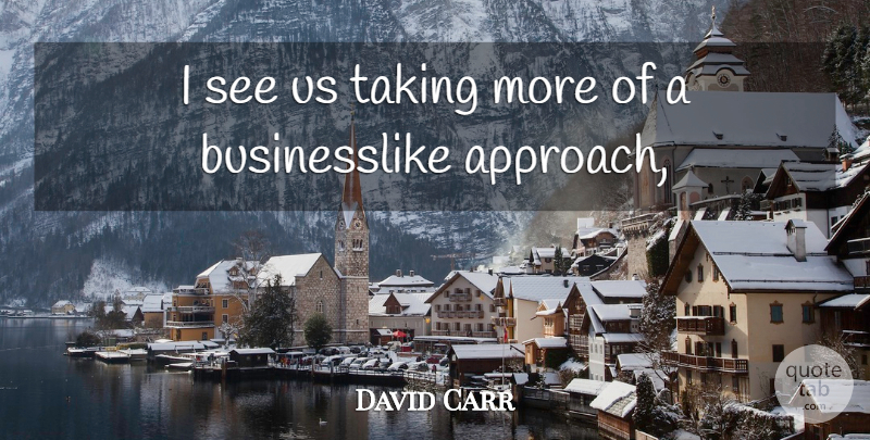 David Carr Quote About Taking: I See Us Taking More...