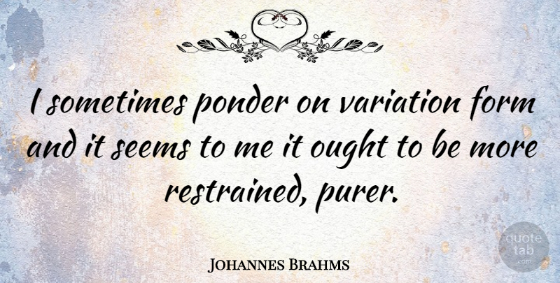 Johannes Brahms Quote About Variation, Sometimes, Form: I Sometimes Ponder On Variation...
