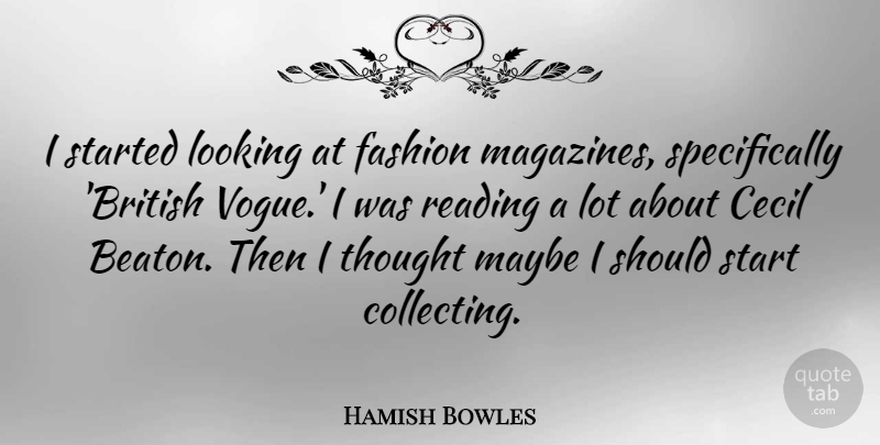 Hamish Bowles Quote About Cecil, Looking, Maybe: I Started Looking At Fashion...