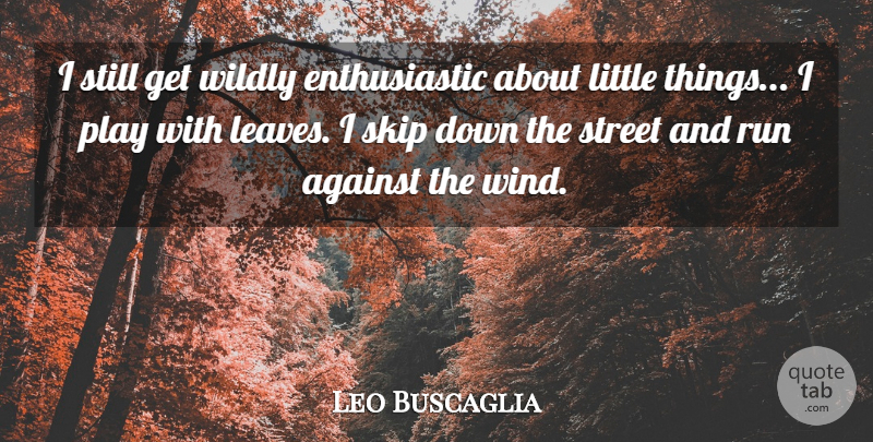 Leo Buscaglia Quote About Running, Nature, Wind: I Still Get Wildly Enthusiastic...