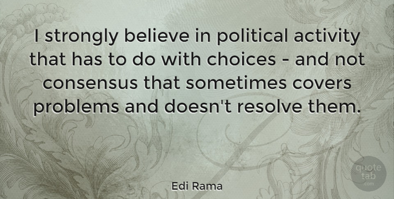Edi Rama Quote About Activity, Believe, Consensus, Covers, Resolve: I Strongly Believe In Political...