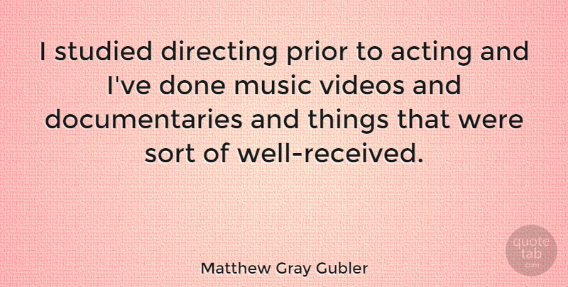Matthew Gray Gubler Quote About Acting, Documentaries, Video: I Studied Directing Prior To...