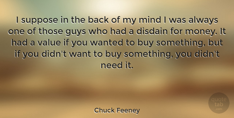 Chuck Feeney Quote About Buy, Disdain, Mind, Money, Suppose: I Suppose In The Back...