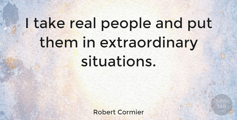 Robert Cormier Quote About Real, People, Situation: I Take Real People And...
