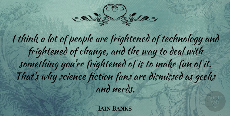 Iain Banks Quote About Fun, Technology, Thinking: I Think A Lot Of...