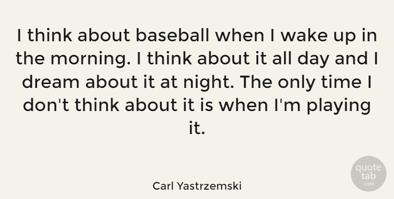 Carl Yastrzemski Quote About Baseball, Dream, Morning: I Think About Baseball When...