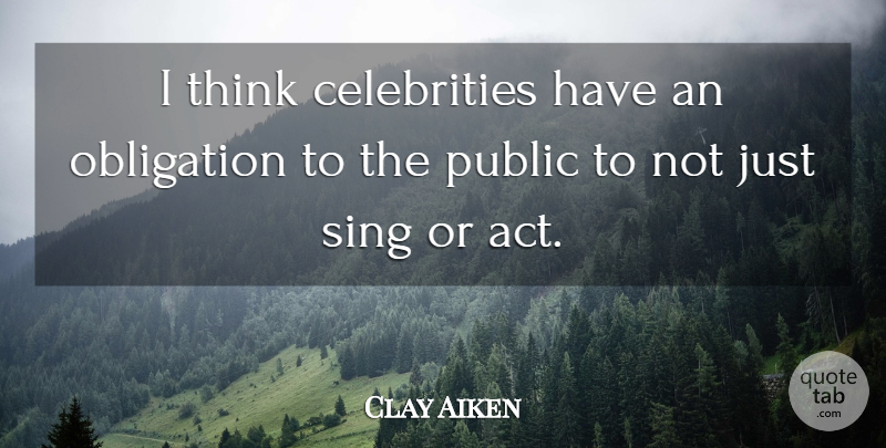 Clay Aiken Quote About Thinking, Obligation: I Think Celebrities Have An...