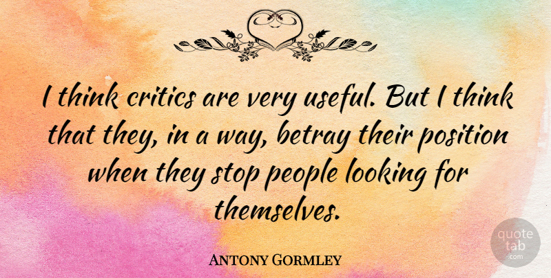Antony Gormley Quote About Thinking, People, Way: I Think Critics Are Very...