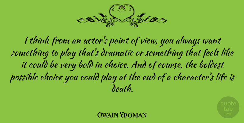 Owain Yeoman Quote About Bold, Boldest, Choice, Death, Dramatic: I Think From An Actors...
