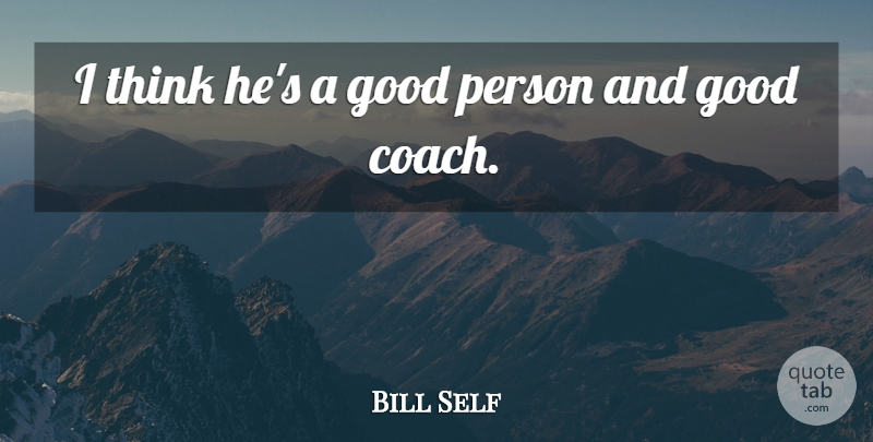 Bill Self Quote About Good: I Think Hes A Good...