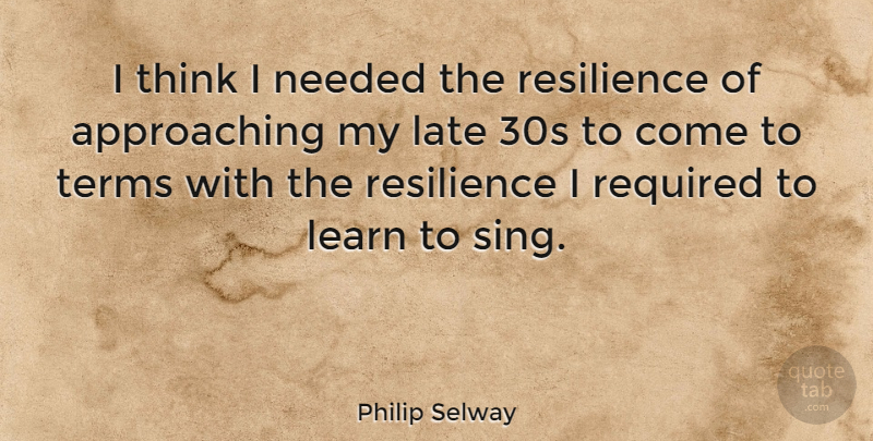 Philip Selway Quote About Late, Learn, Needed, Required, Resilience: I Think I Needed The...