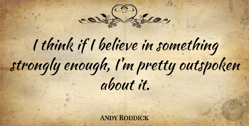 Andy Roddick Quote About Believe, Thinking, Enough: I Think If I Believe...