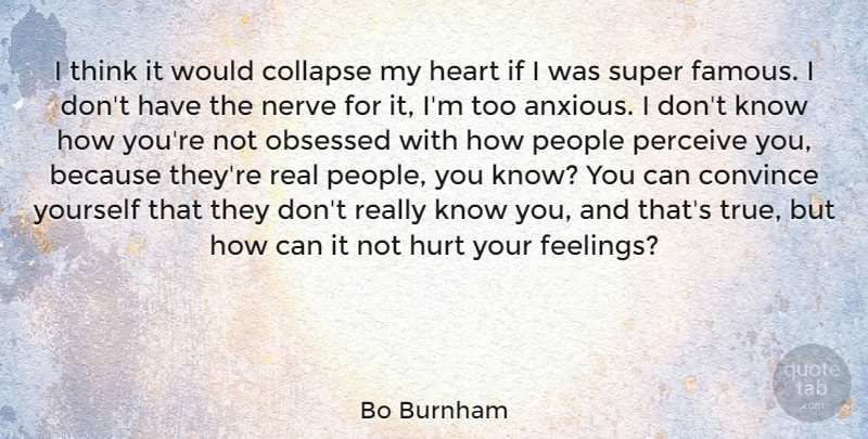 Bo Burnham Quote About Collapse, Convince, Famous, Nerve, Obsessed: I Think It Would Collapse...